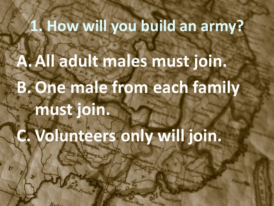 1. How will you build an army? A.All adult males must join. B.One male from each family must join. C.Volunteers only will join.