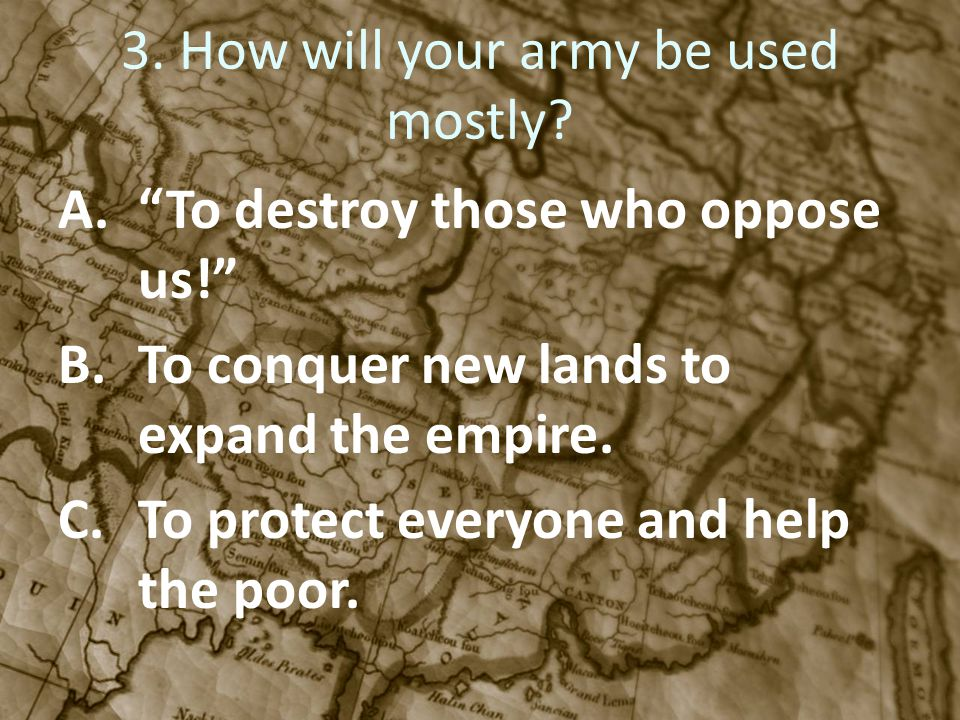 3. How will your army be used mostly? A.To destroy those who oppose us! B.To conquer new lands to expand the empire. C.To protect everyone and help th