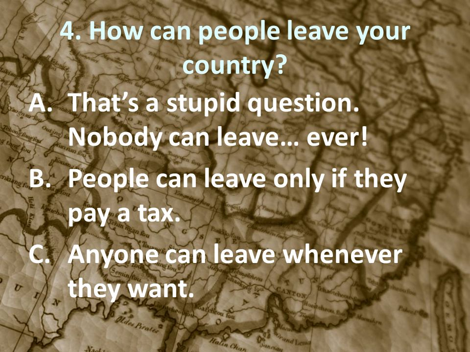 4. How can people leave your country? A.Thats a stupid question. Nobody can leave… ever! B.People can leave only if they pay a tax. C.Anyone can leave