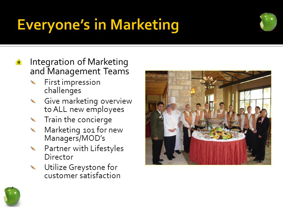 Integration of Marketing and Management Teams First impression challenges Give marketing overview to ALL new employees Train the concierge Marketing 101 for new Managers/MODs Partner with Lifestyles Director Utilize Greystone for customer satisfaction