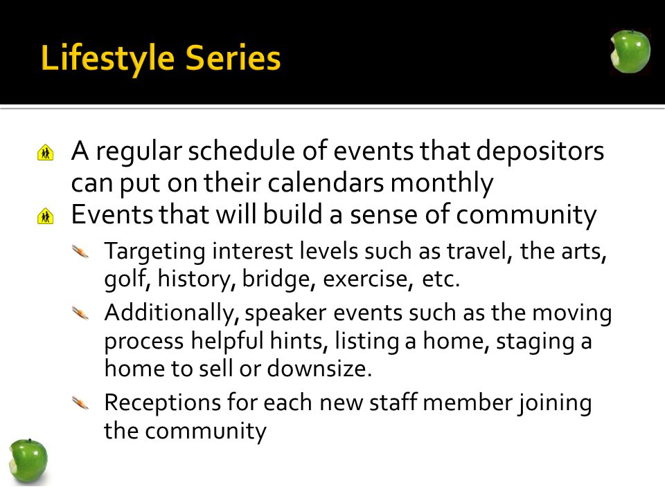 A regular schedule of events that depositors can put on their calendars monthly Events that will build a sense of community Targeting interest levels