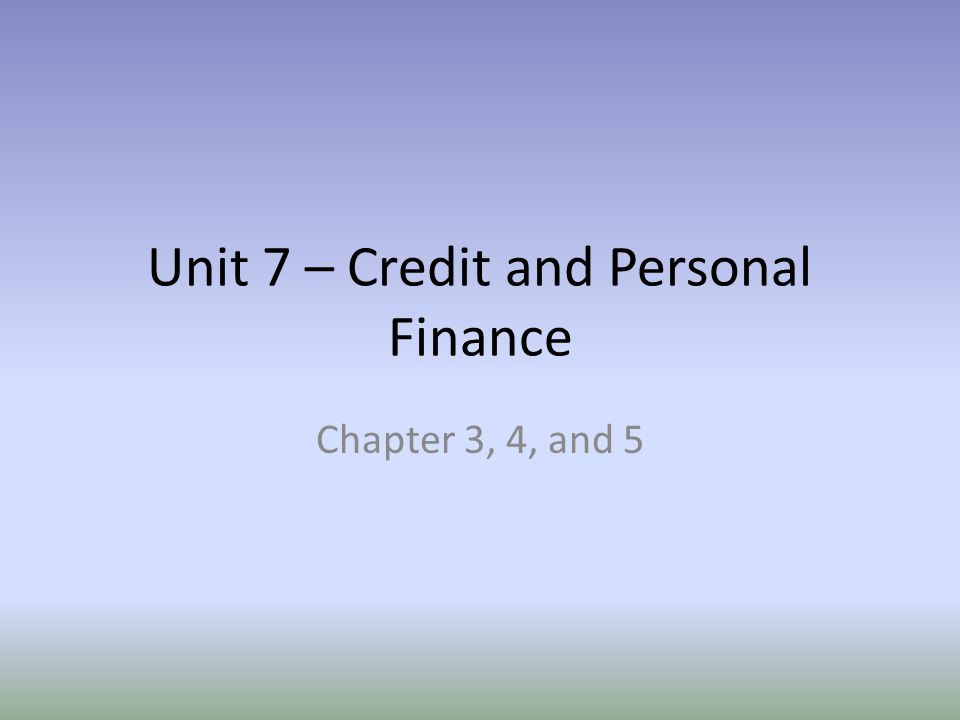 Unit 7 – Credit and Personal Finance Chapter 3, 4, and 5