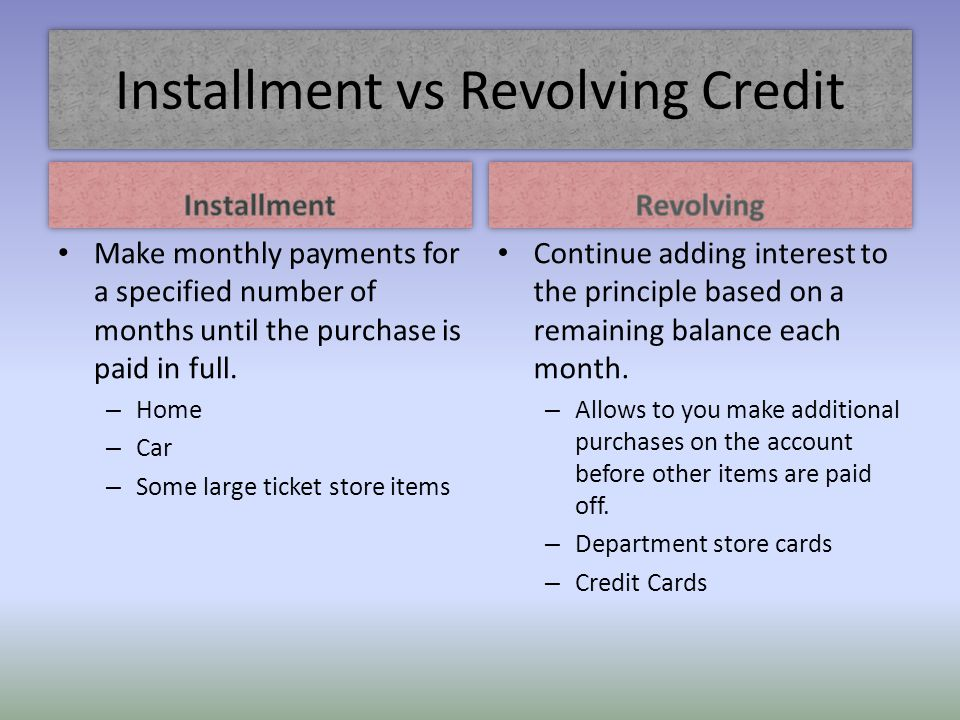 Installment vs Revolving Credit Make monthly payments for a specified number of months until the purchase is paid in full. – Home – Car – Some large t