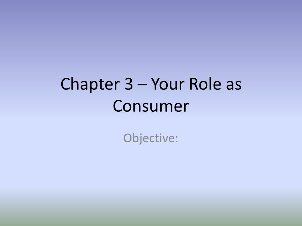 Chapter 3 – Your Role as Consumer Objective: