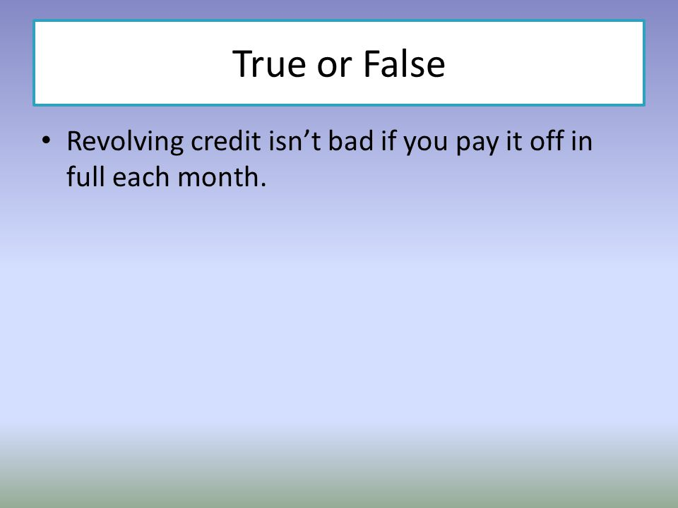 True or False Revolving credit isnt bad if you pay it off in full each month.