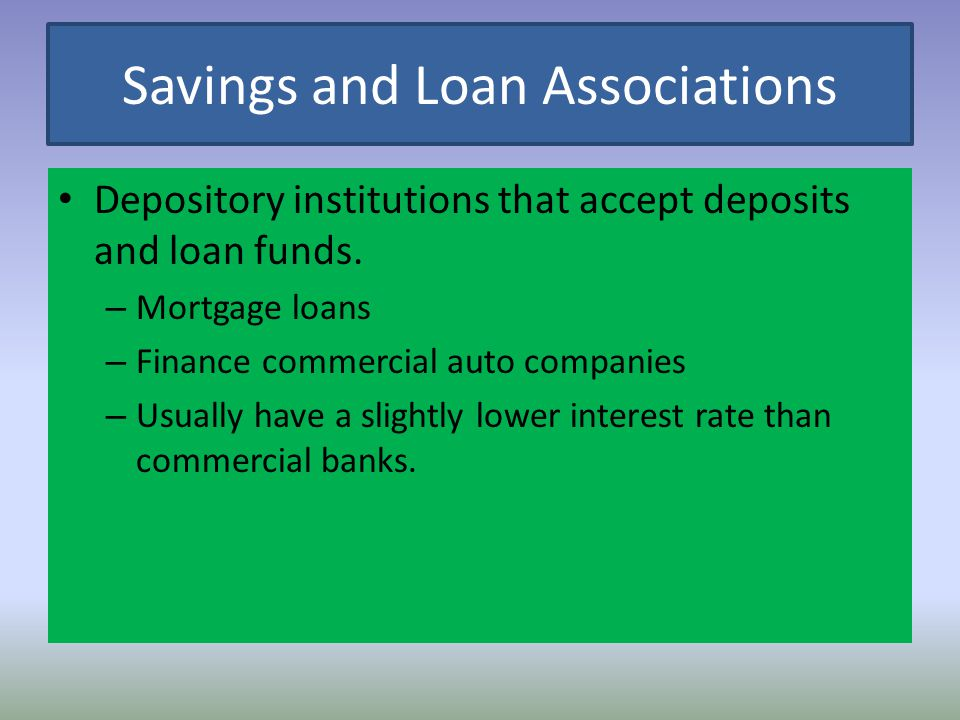 Savings and Loan Associations Depository institutions that accept deposits and loan funds. – Mortgage loans – Finance commercial auto companies – Usua
