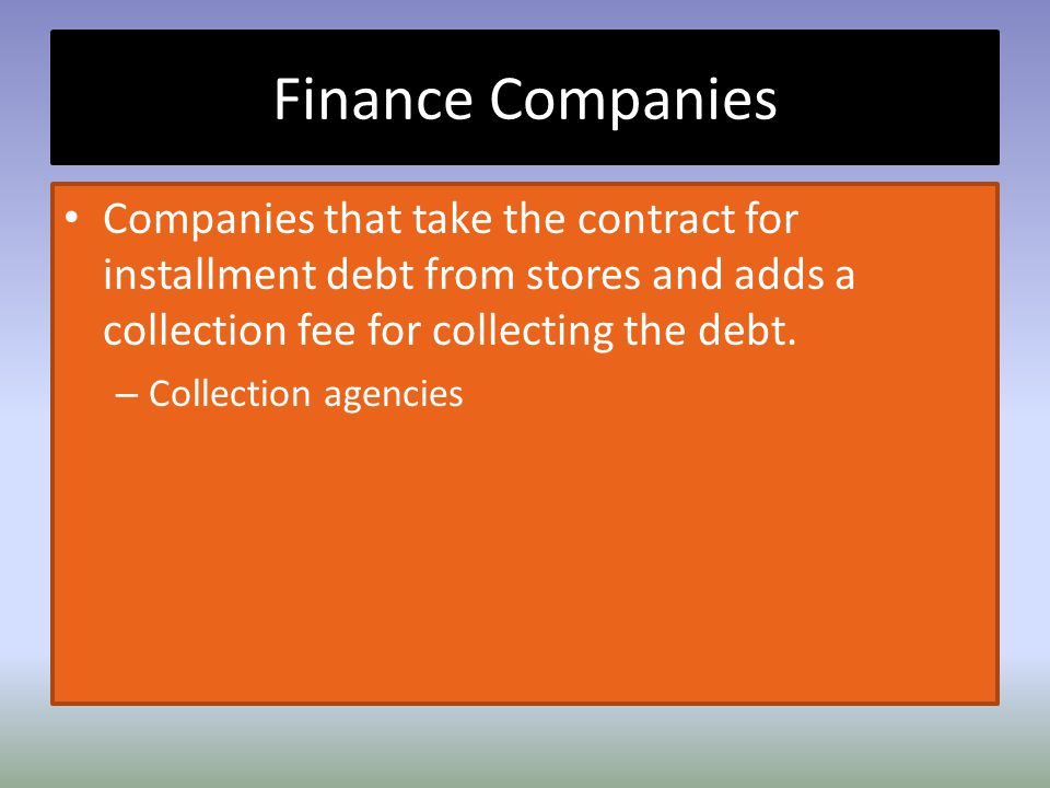 Finance Companies Companies that take the contract for installment debt from stores and adds a collection fee for collecting the debt. – Collection ag