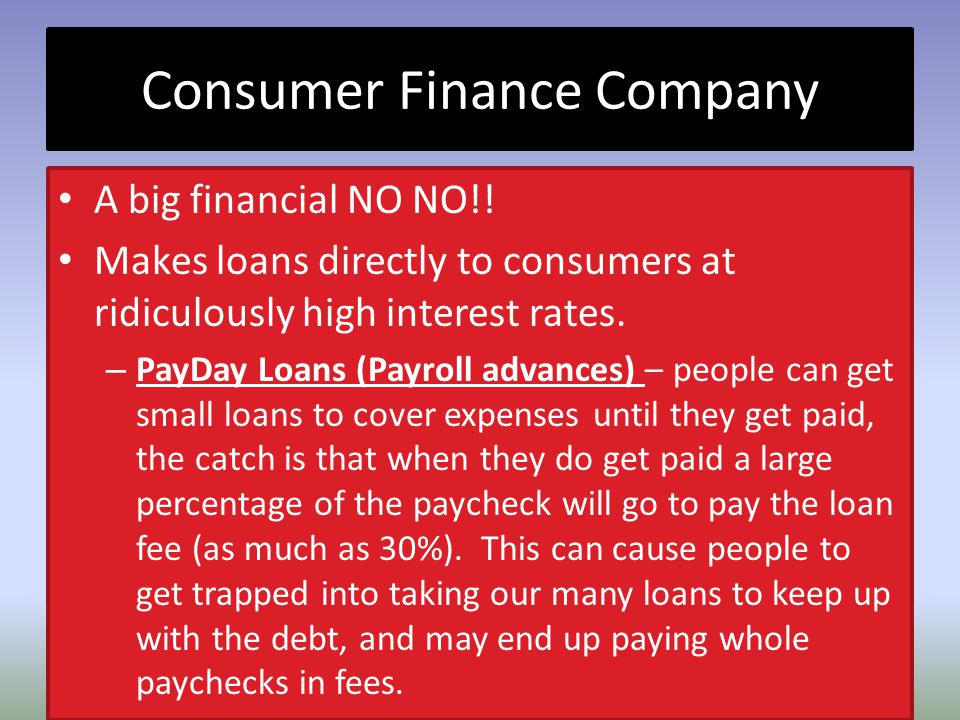 Consumer Finance Company A big financial NO NO!! Makes loans directly to consumers at ridiculously high interest rates. – PayDay Loans (Payroll advanc