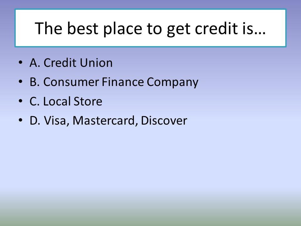The best place to get credit is… A. Credit Union B. Consumer Finance Company C. Local Store D. Visa, Mastercard, Discover