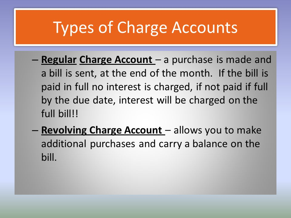 Types of Charge Accounts – Regular Charge Account – a purchase is made and a bill is sent, at the end of the month. If the bill is paid in full no int