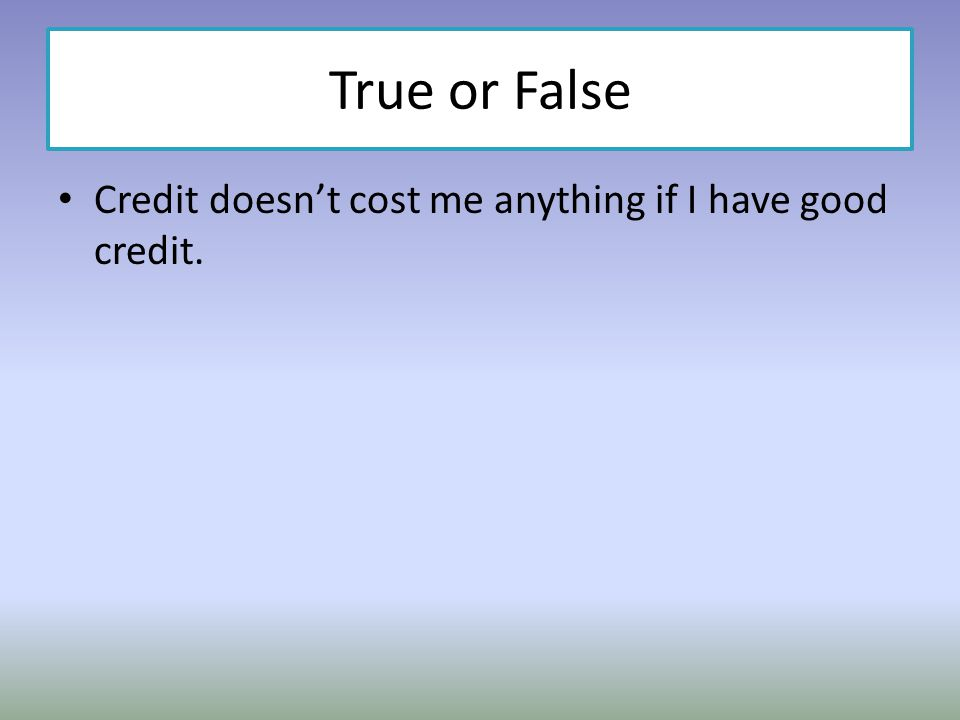 True or False Credit doesnt cost me anything if I have good credit.