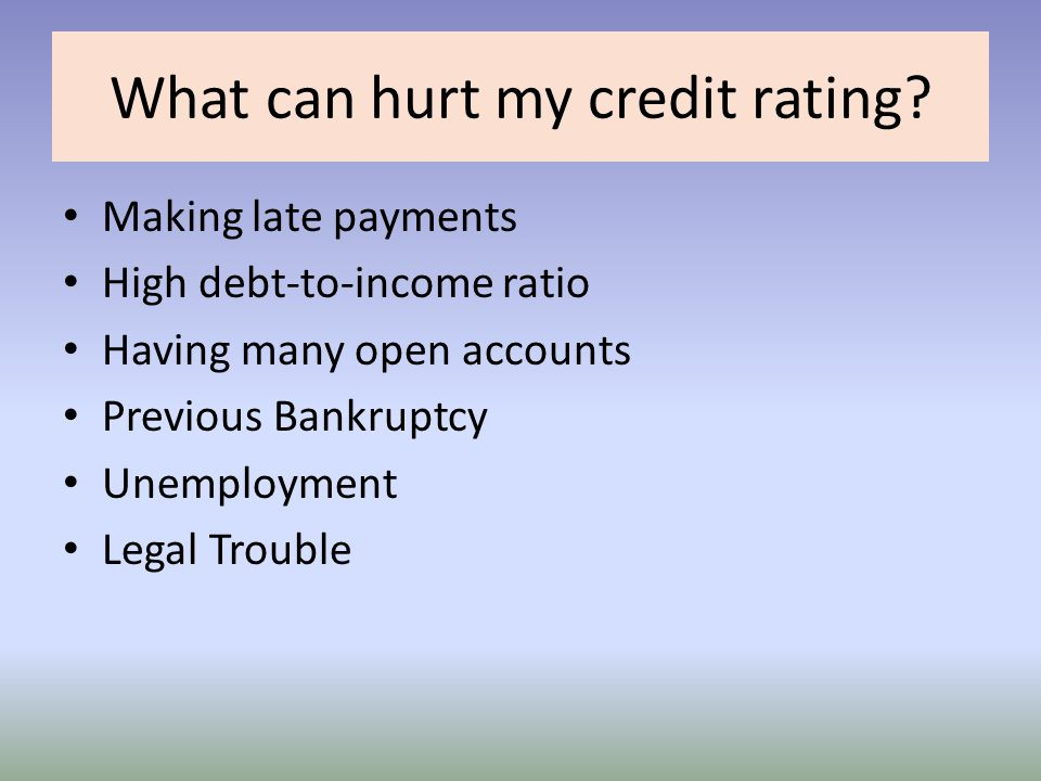 What can hurt my credit rating? Making late payments High debt-to-income ratio Having many open accounts Previous Bankruptcy Unemployment Legal Troubl