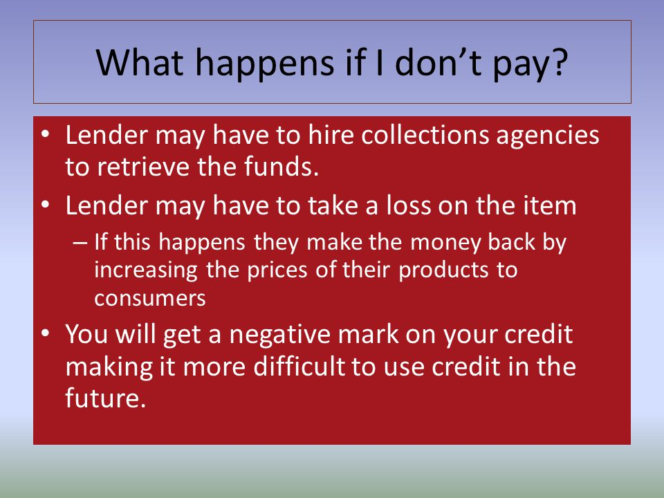 What happens if I dont pay? Lender may have to hire collections agencies to retrieve the funds. Lender may have to take a loss on the item – If this h