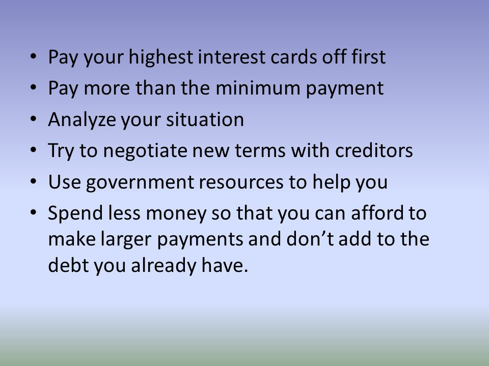 Pay your highest interest cards off first Pay more than the minimum payment Analyze your situation Try to negotiate new terms with creditors Use gover