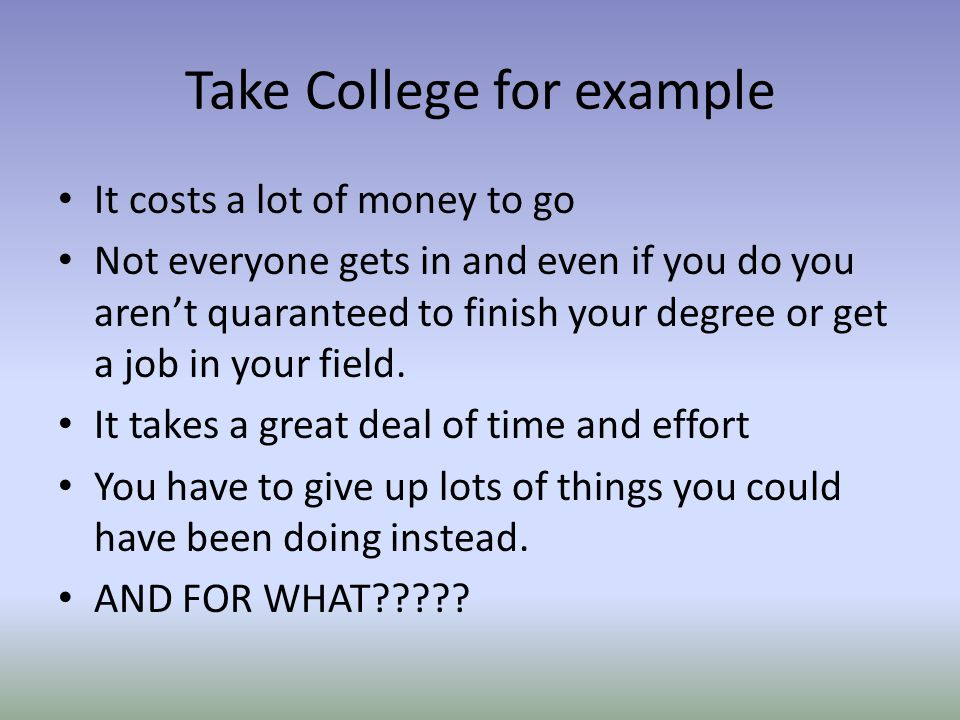 Take College for example It costs a lot of money to go Not everyone gets in and even if you do you arent quaranteed to finish your degree or get a job