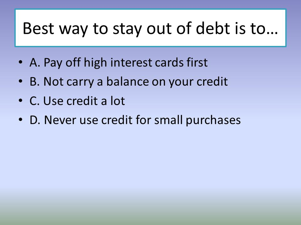 Best way to stay out of debt is to… A. Pay off high interest cards first B. Not carry a balance on your credit C. Use credit a lot D. Never use credit