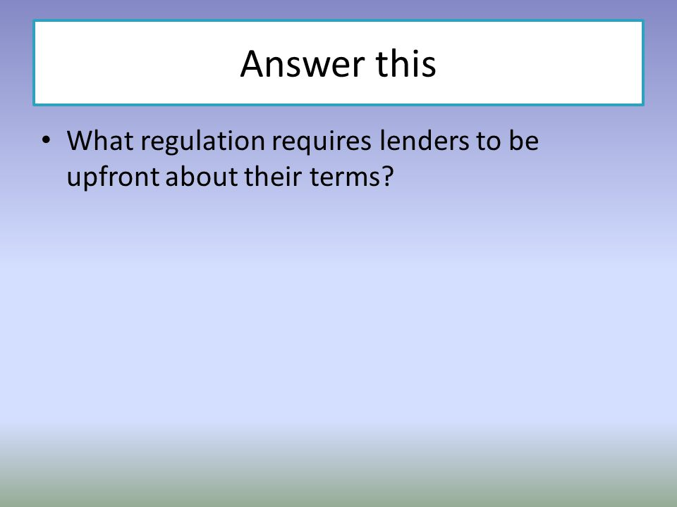 Answer this What regulation requires lenders to be upfront about their terms?