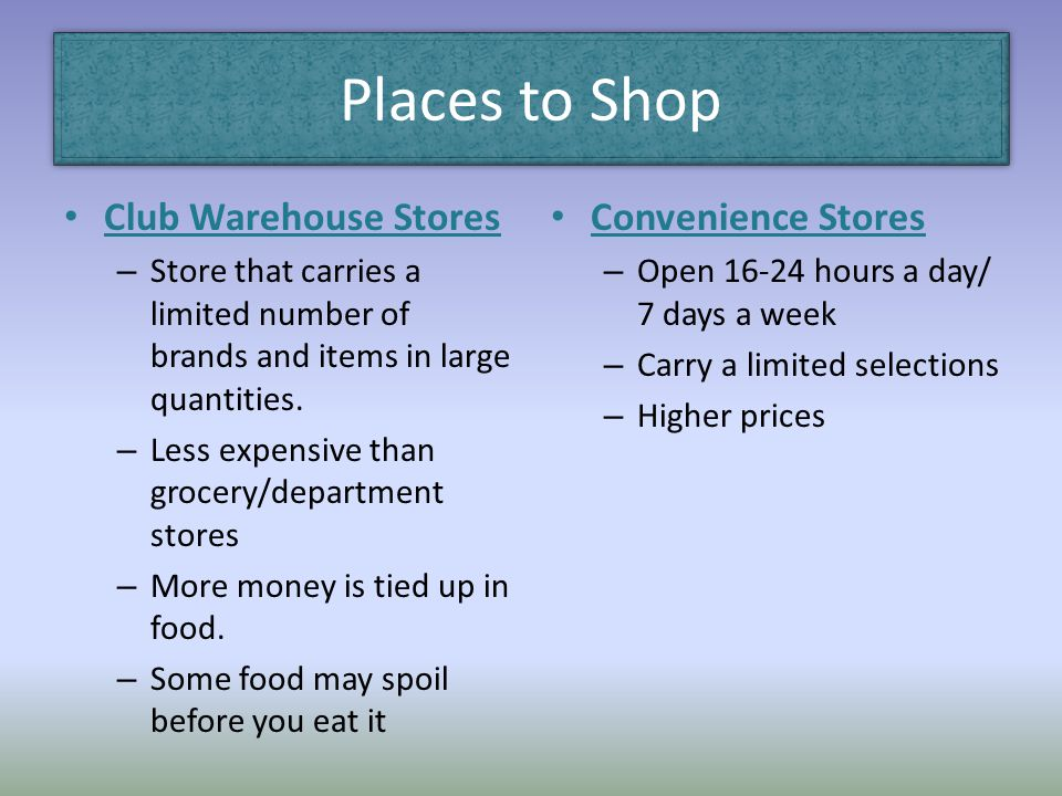 Places to Shop Club Warehouse Stores – Store that carries a limited number of brands and items in large quantities. – Less expensive than grocery/depa