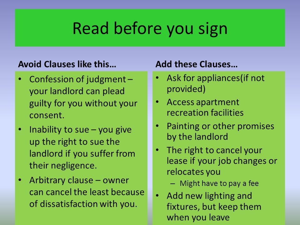 Read before you sign Avoid Clauses like this… Confession of judgment – your landlord can plead guilty for you without your consent. Inability to sue –