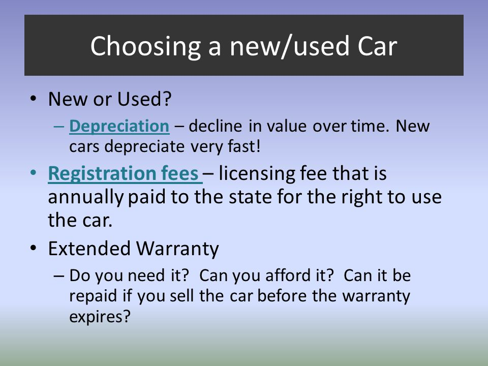 Choosing a new/used Car New or Used? – Depreciation – decline in value over time. New cars depreciate very fast! Registration fees – licensing fee tha