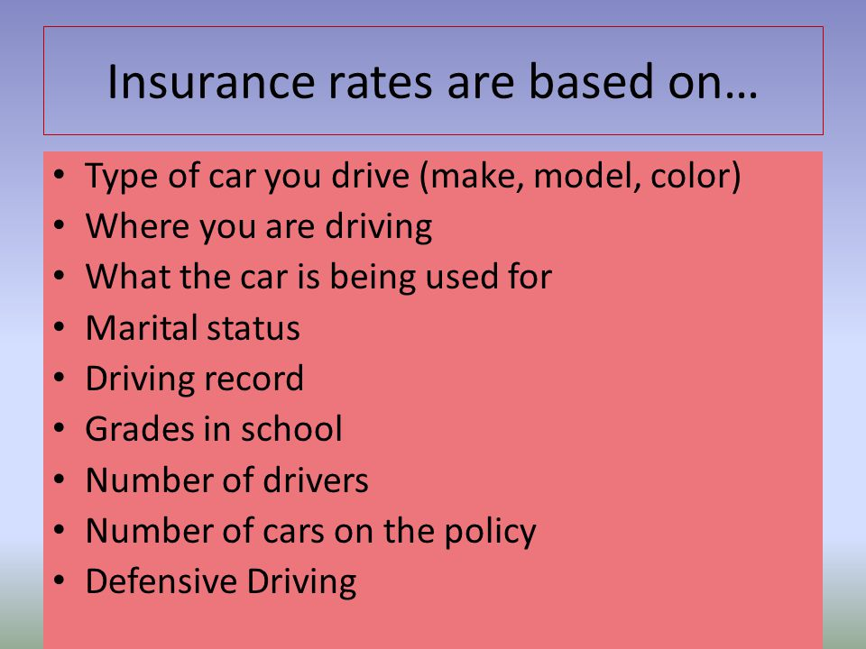 Insurance rates are based on… Type of car you drive (make, model, color) Where you are driving What the car is being used for Marital status Driving r