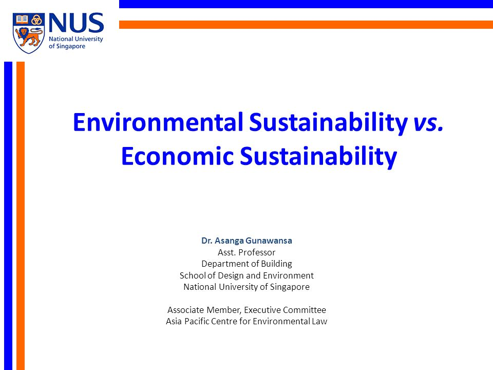 Environmental Sustainability vs. Economic Sustainability Dr. Asanga Gunawansa Asst. Professor Department of Building School of Design and Environment