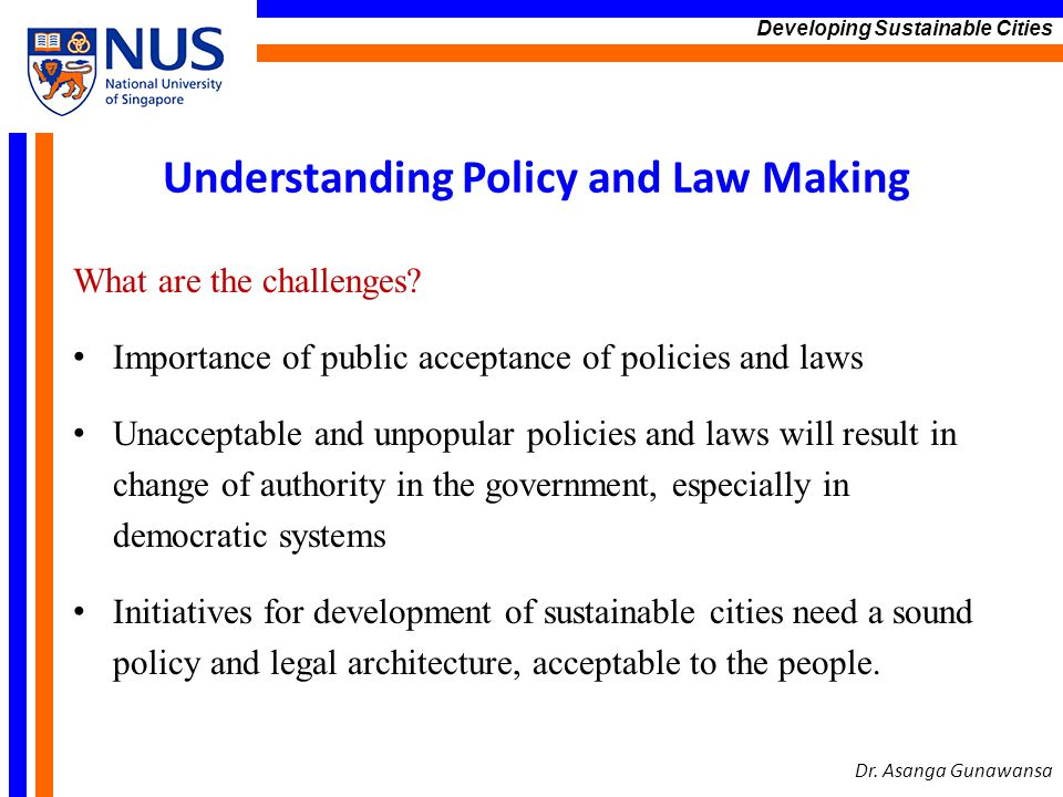 Understanding Policy and Law Making What are the challenges? Importance of public acceptance of policies and laws Unacceptable and unpopular policies