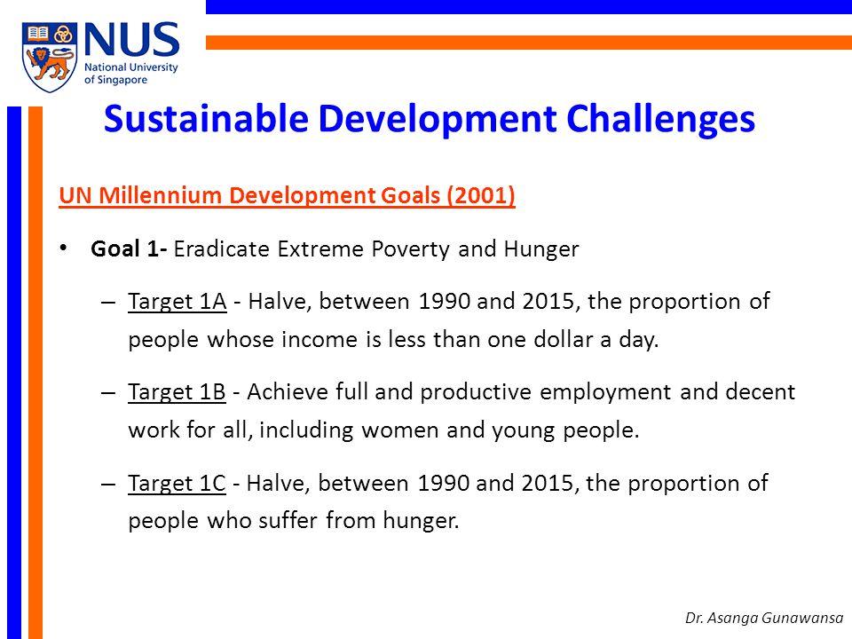 Sustainable Development Challenges UN Millennium Development Goals (2001) Goal 1- Eradicate Extreme Poverty and Hunger – Target 1A - Halve, between 19