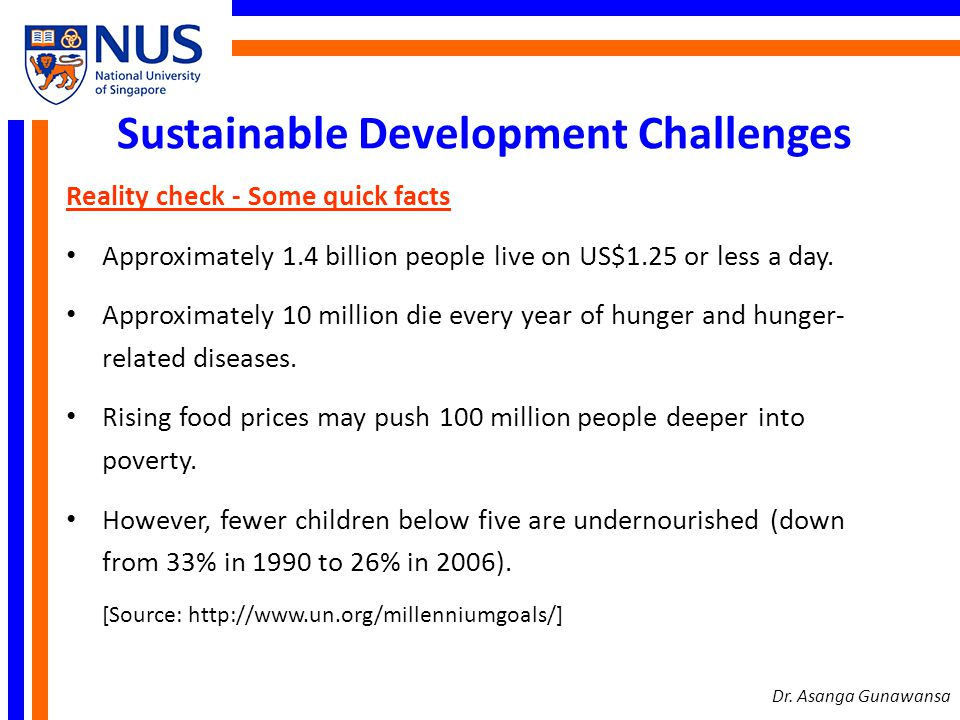 Sustainable Development Challenges Reality check - Some quick facts Approximately 1.4 billion people live on US$1.25 or less a day. Approximately 10 m