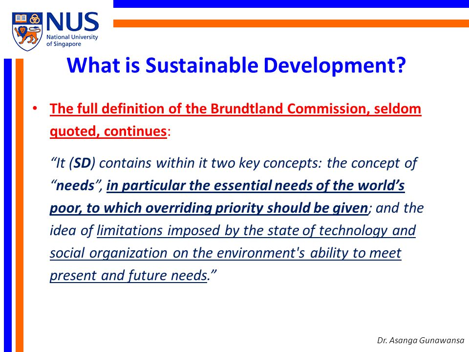 What is Sustainable Development? The full definition of the Brundtland Commission, seldom quoted, continues: It (SD) contains within it two key concep