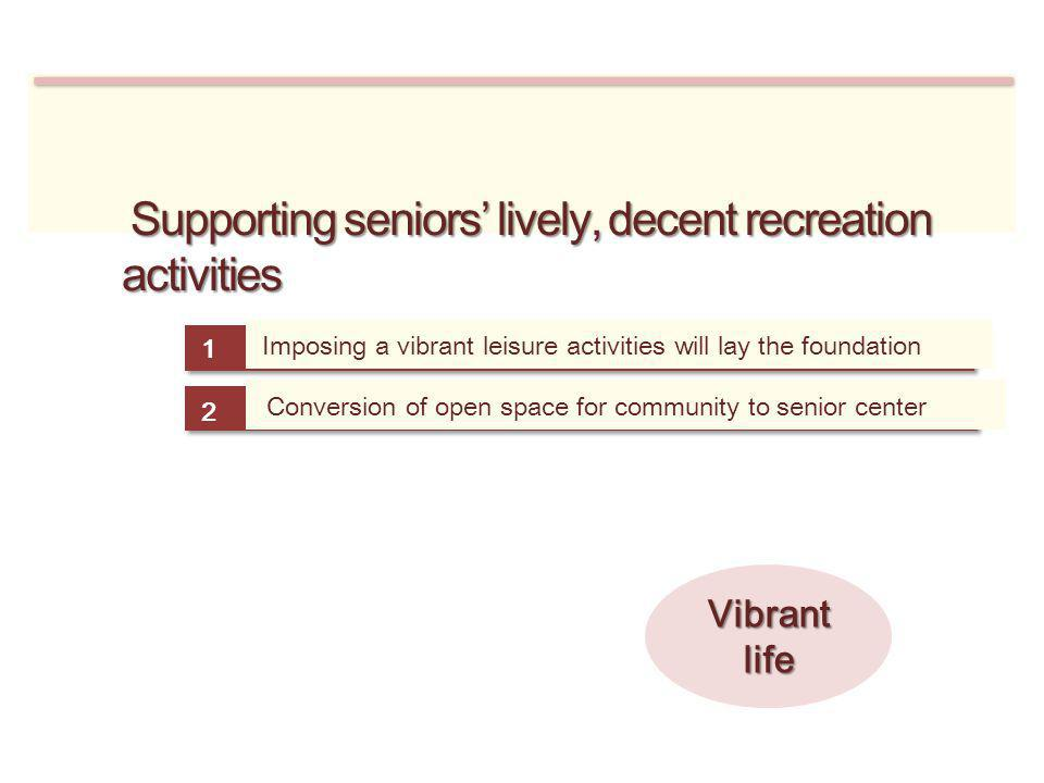 Supporting seniors lively, decent recreation activities Supporting seniors lively, decent recreation activities Imposing a vibrant leisure activities will lay the foundation 1 Conversion of open space for community to senior center 2 Vibrant life