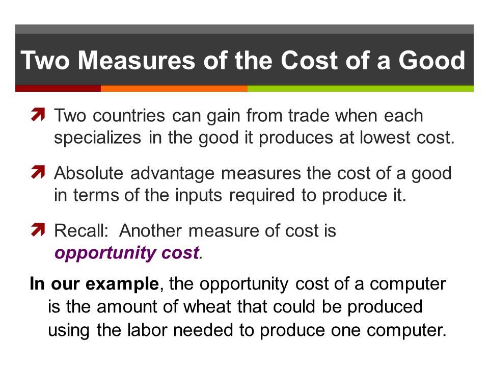 Two Measures of the Cost of a Good Two countries can gain from trade when each specializes in the good it produces at lowest cost. Absolute advantage