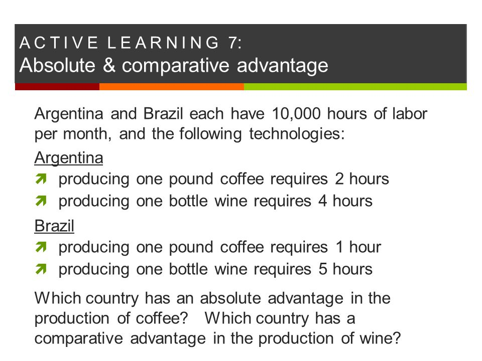 A C T I V E L E A R N I N G 7 : Absolute & comparative advantage Argentina and Brazil each have 10,000 hours of labor per month, and the following tec