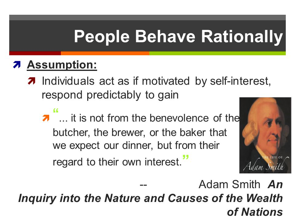 People Behave Rationally Assumption: Individuals act as if motivated by self-interest, respond predictably to gain... it is not from the benevolence o