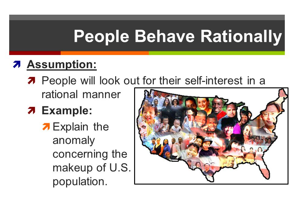 People Behave Rationally Assumption: People will look out for their self-interest in a rational manner Example: Explain the anomaly concerning the mak