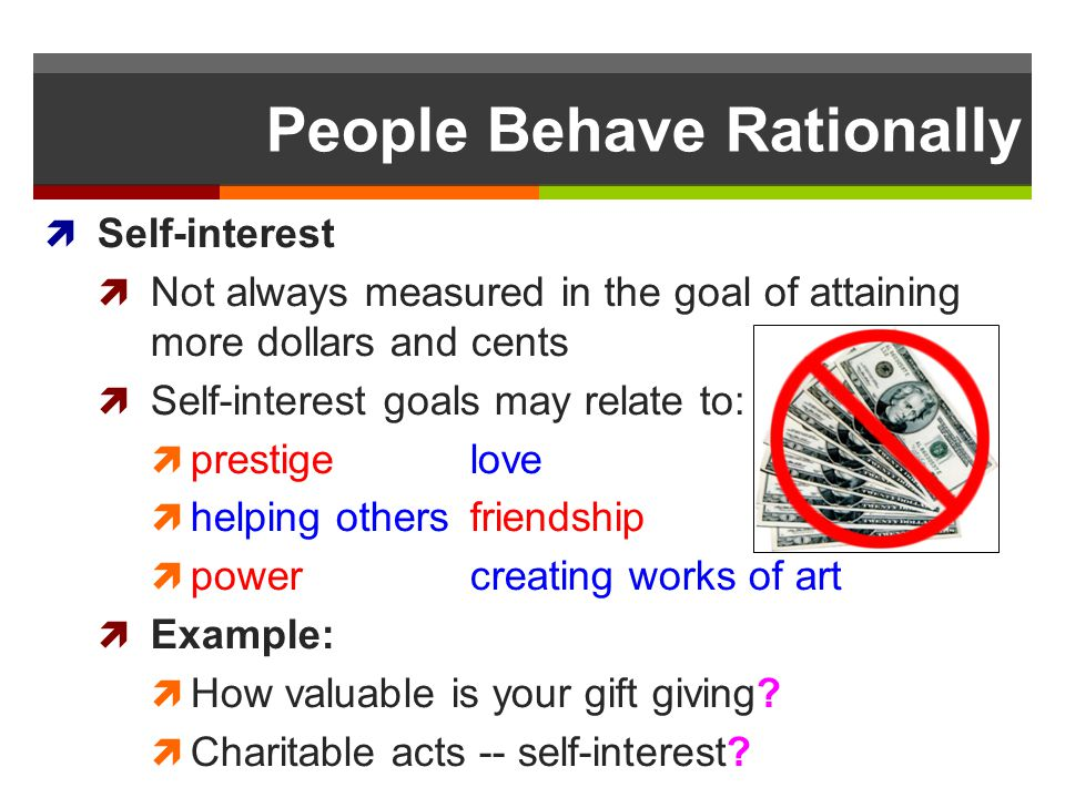 People Behave Rationally Self-interest Not always measured in the goal of attaining more dollars and cents Self-interest goals may relate to: prestige
