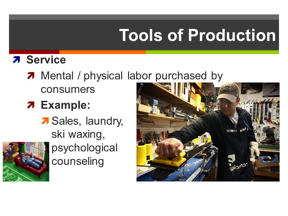 Tools of Production Service Mental / physical labor purchased by consumers Example: Sales, laundry, ski waxing, psychological counseling