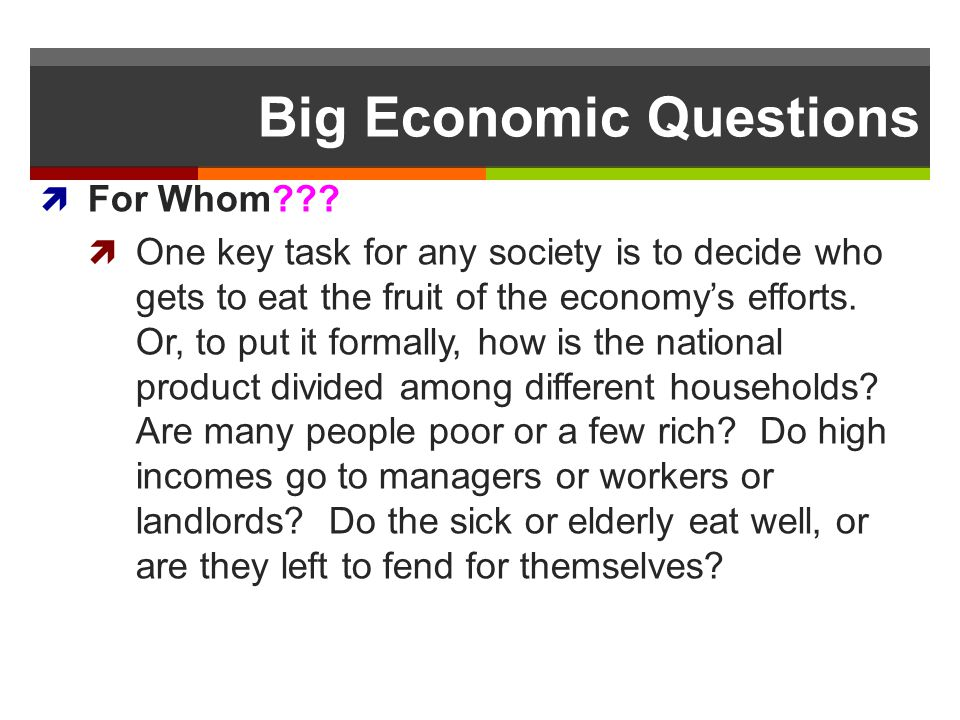 Big Economic Questions For Whom??? One key task for any society is to decide who gets to eat the fruit of the economys efforts. Or, to put it formally