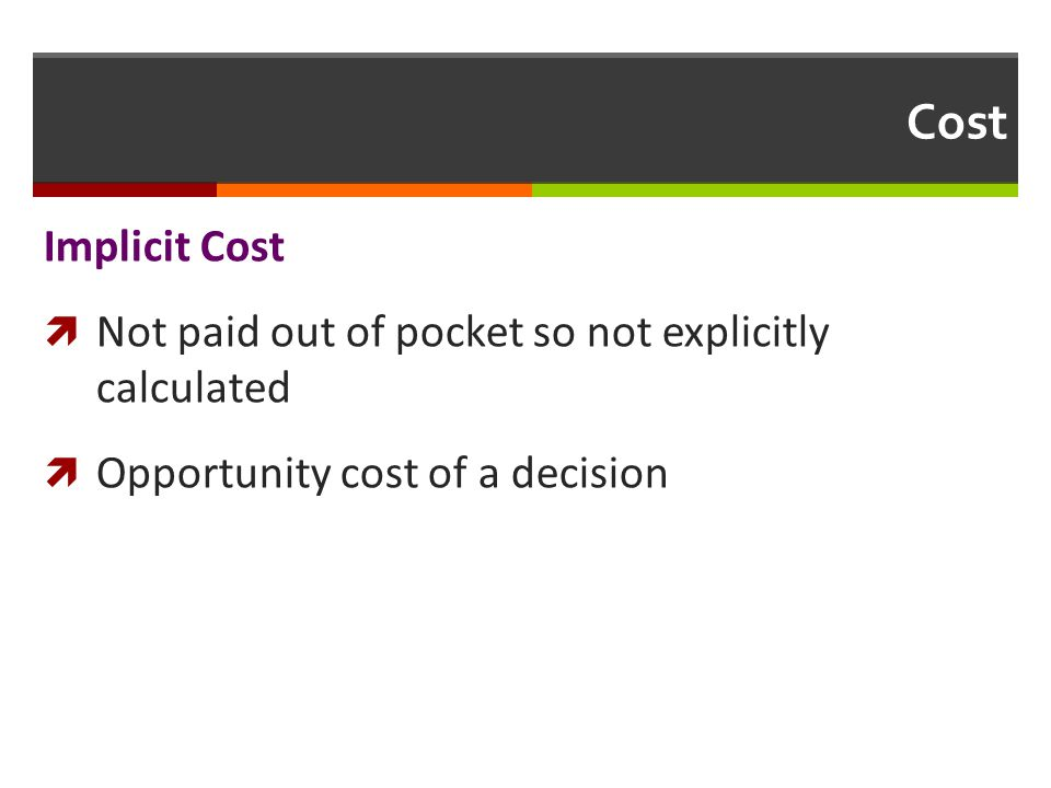 Cost Implicit Cost Not paid out of pocket so not explicitly calculated Opportunity cost of a decision