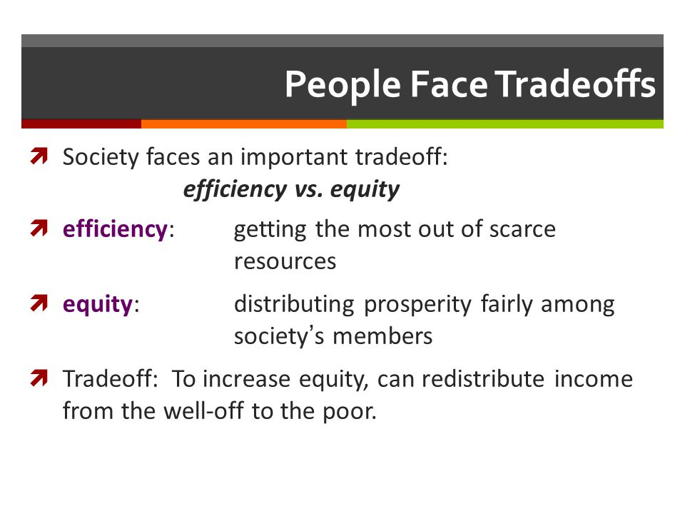 People Face Tradeoffs Society faces an important tradeoff: efficiency vs. equity efficiency:getting the most out of scarce resources equity: distribut
