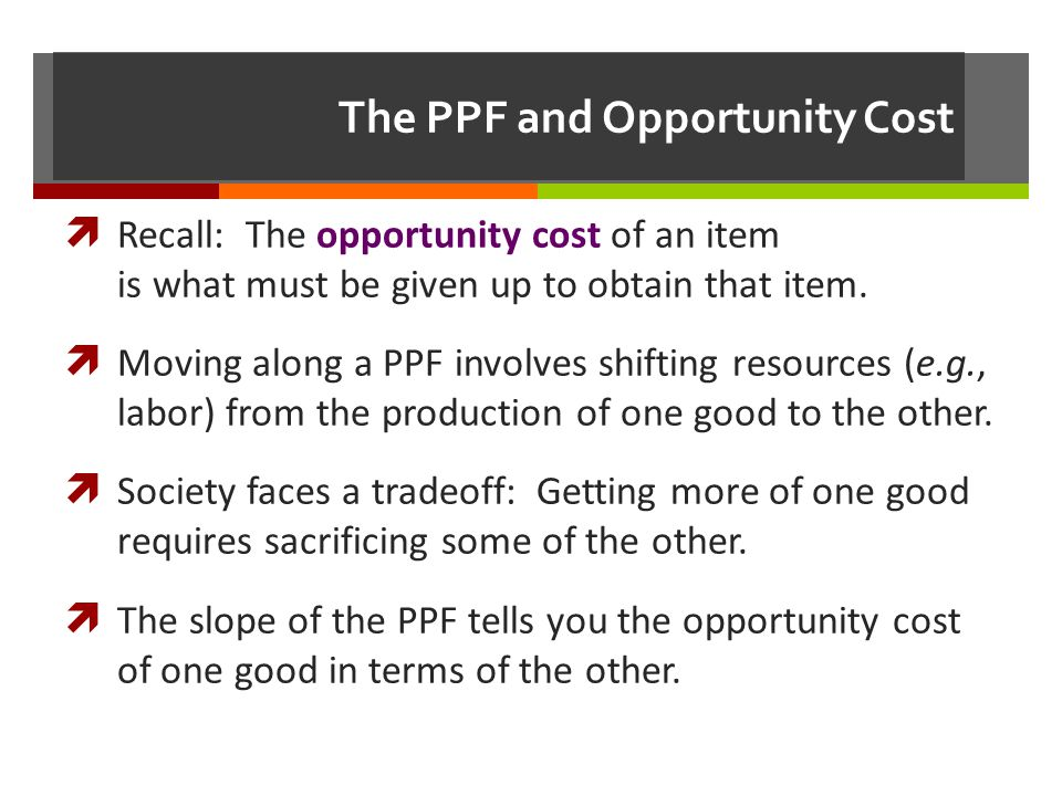 The PPF and Opportunity Cost Recall: The opportunity cost of an item is what must be given up to obtain that item. Moving along a PPF involves shiftin