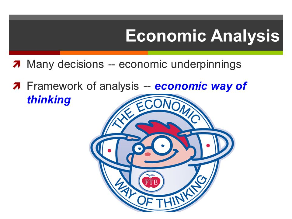 Economic Analysis Many decisions -- economic underpinnings Framework of analysis -- economic way of thinking