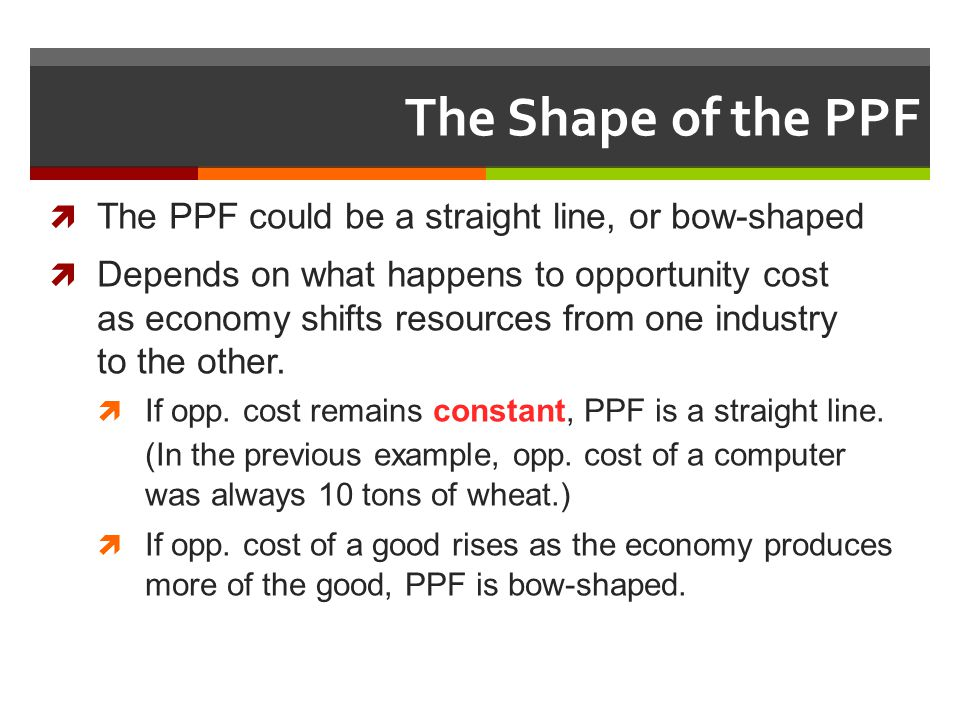 The Shape of the PPF The PPF could be a straight line, or bow-shaped Depends on what happens to opportunity cost as economy shifts resources from one