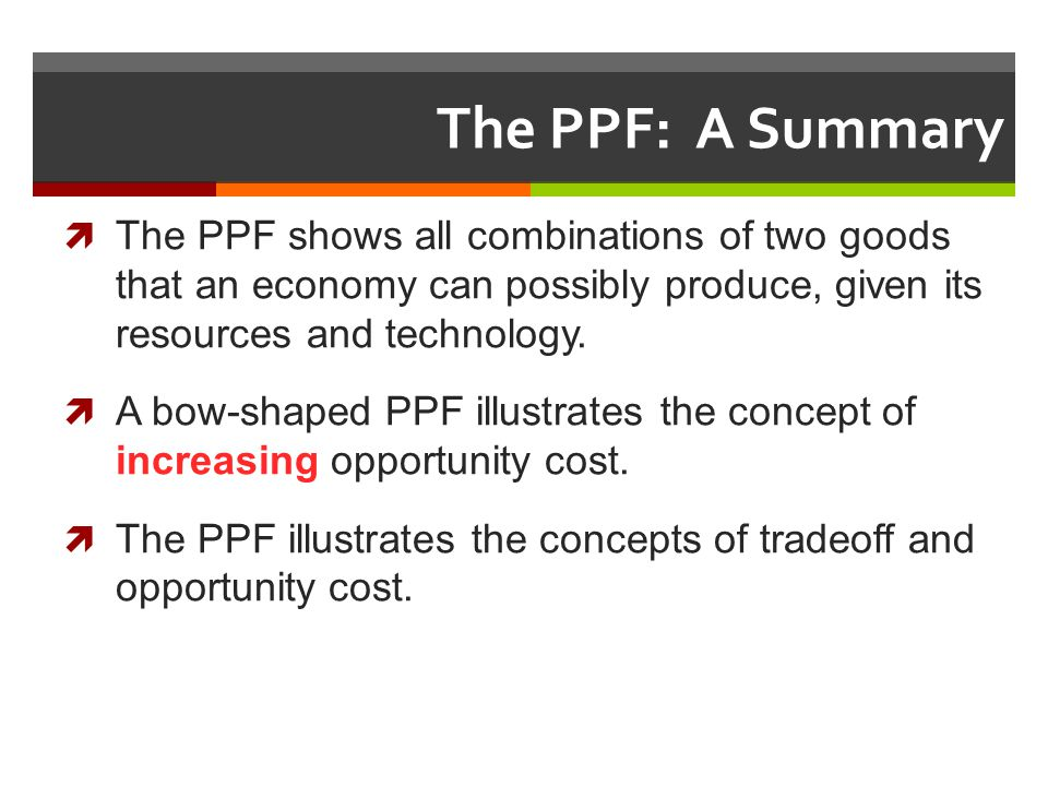 The PPF: A Summary The PPF shows all combinations of two goods that an economy can possibly produce, given its resources and technology. A bow-shaped