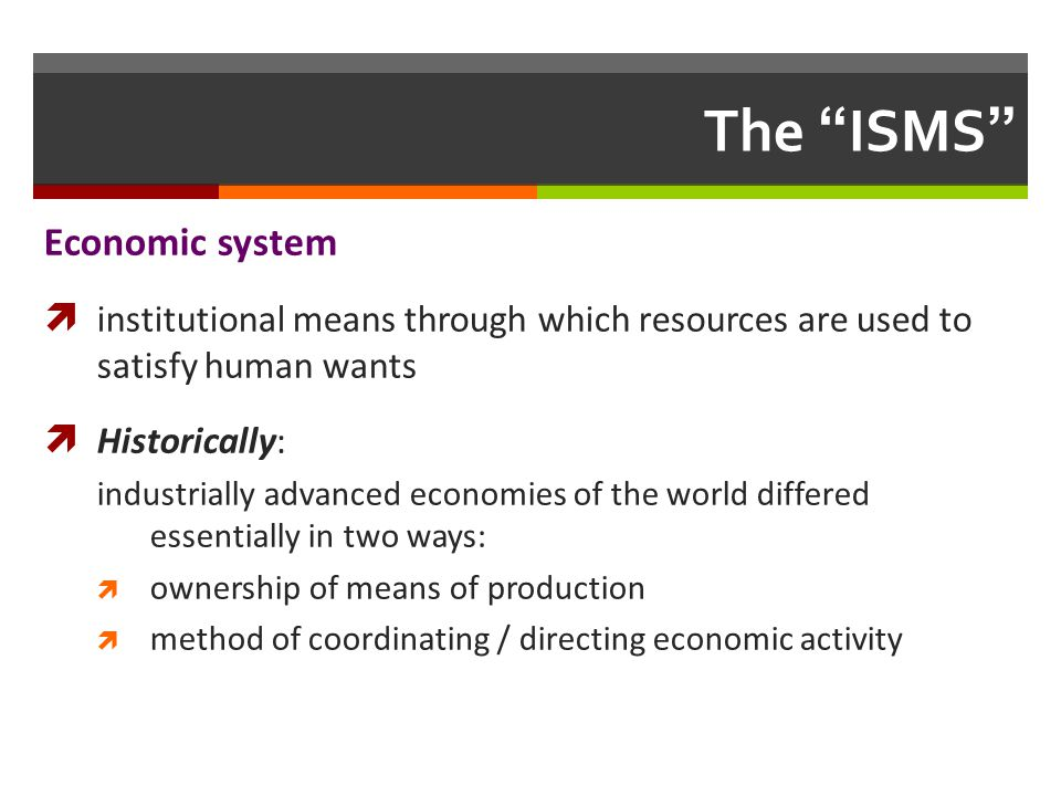 The ISMS Economic system institutional means through which resources are used to satisfy human wants Historically: industrially advanced economies of