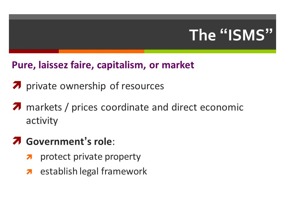 The ISMS Pure, laissez faire, capitalism, or market private ownership of resources markets / prices coordinate and direct economic activity Government