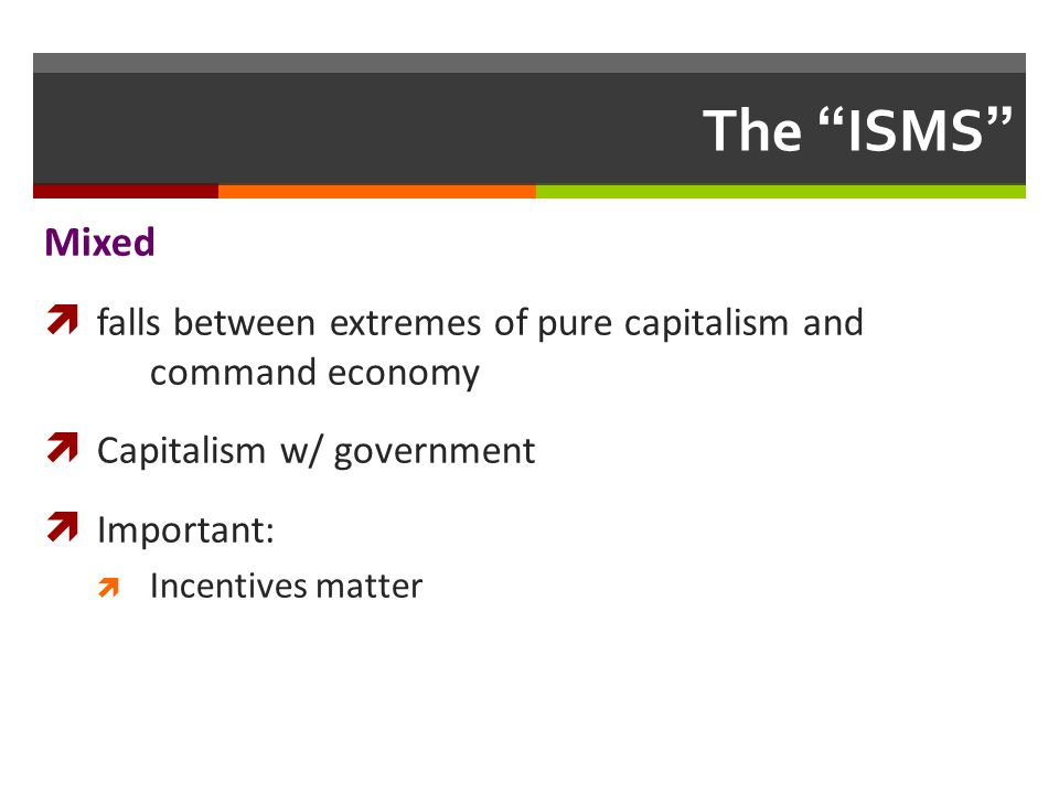 The ISMS Mixed falls between extremes of pure capitalism and command economy Capitalism w/ government Important: Incentives matter