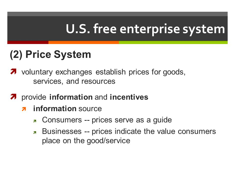U.S. free enterprise system (2) Price System voluntary exchanges establish prices for goods, services, and resources provide information and incentive