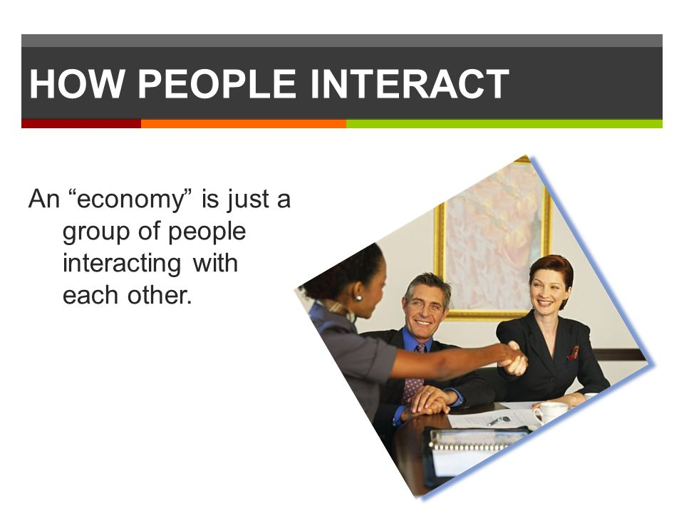 HOW PEOPLE INTERACT An economy is just a group of people interacting with each other.
