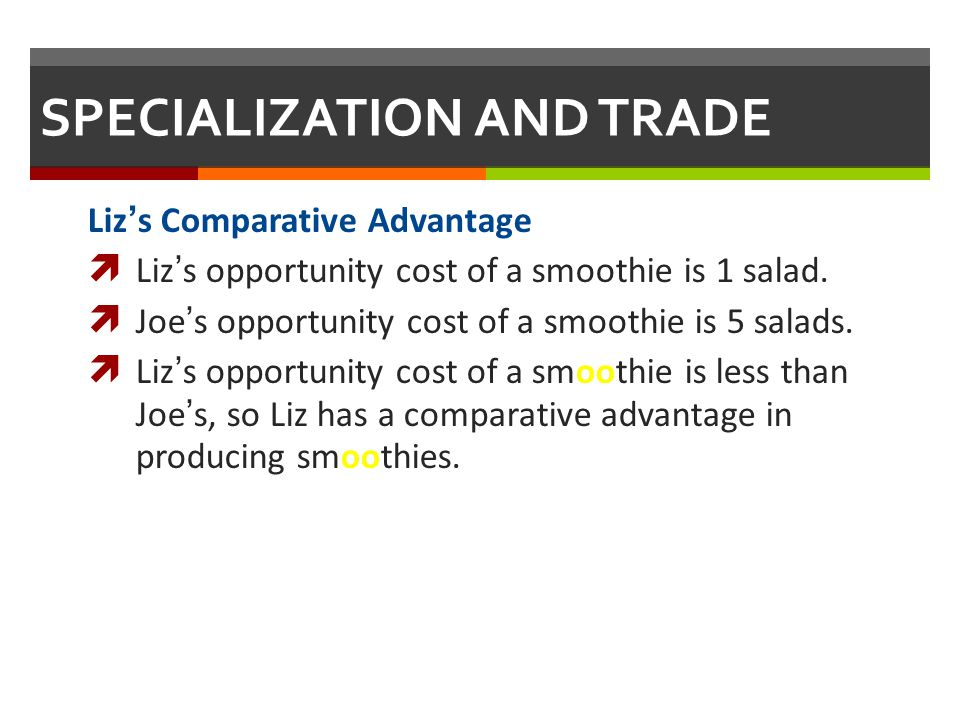 SPECIALIZATION AND TRADE Lizs Comparative Advantage Lizs opportunity cost of a smoothie is 1 salad. Joes opportunity cost of a smoothie is 5 salads. L